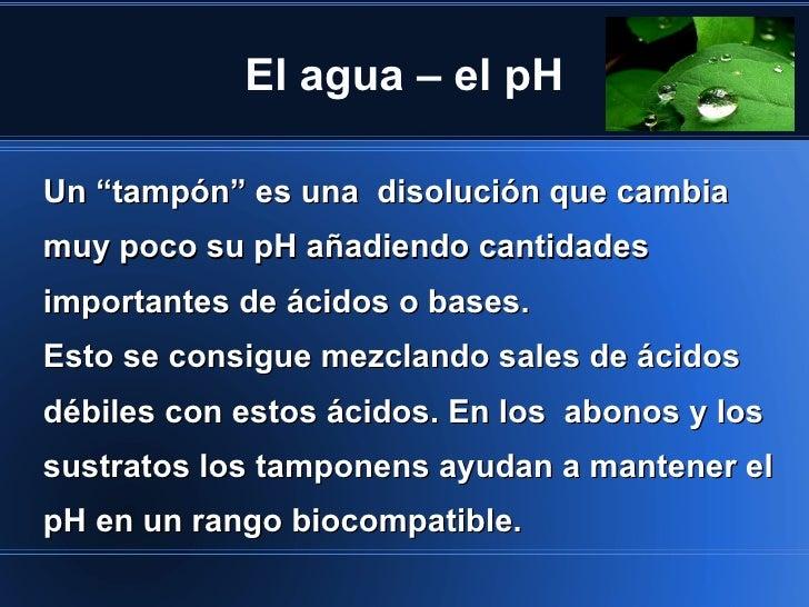"""El agua – el pHUn """"tampón"""" es una disolución que cambiamuy poco su pH añadiendo cantidadesimportantes de ácidos o bases.Es..."""
