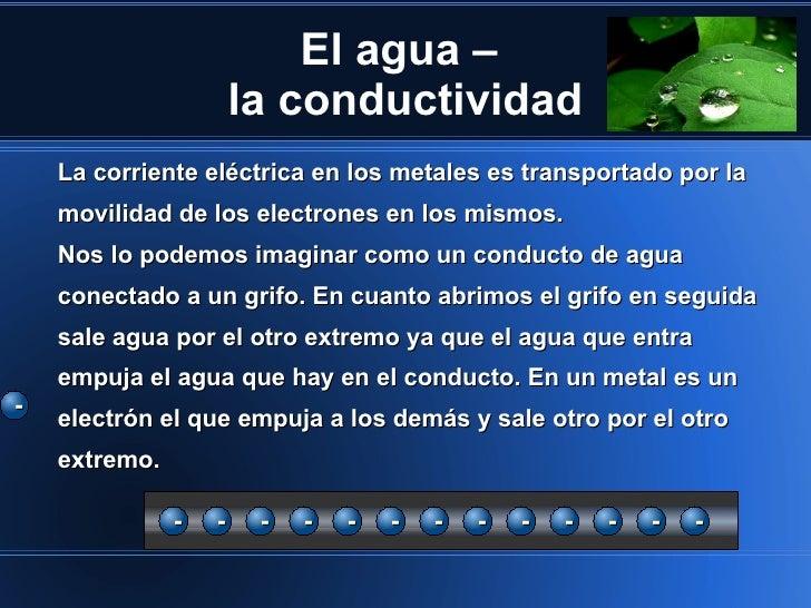 El agua –                       la conductividad    La corriente eléctrica en los metales es transportado por la    movili...
