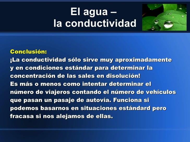 El agua –             la conductividadConclusión:¡La conductividad sólo sirve muy aproximadamentey en condiciones estándar...