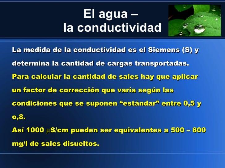 El agua –              la conductividadLa medida de la conductividad es el Siemens (S) ydetermina la cantidad de cargas tr...