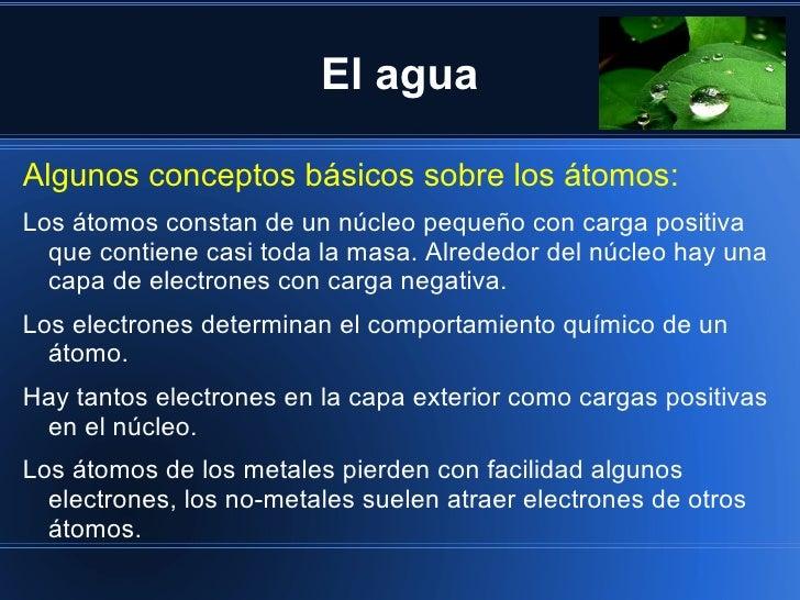 El aguaAlgunos conceptos básicos sobre los átomos:Los átomos constan de un núcleo pequeño con carga positiva  que contiene...