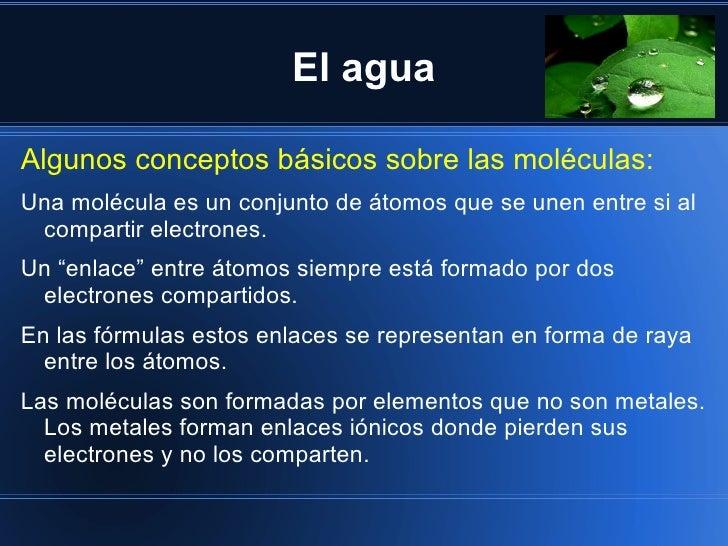 El aguaAlgunos conceptos básicos sobre las moléculas:Una molécula es un conjunto de átomos que se unen entre si al compart...