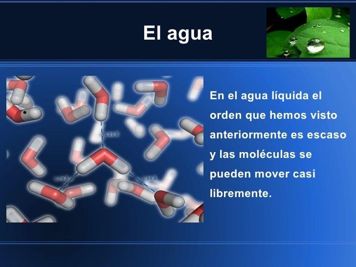 El agua      En el agua líquida el      orden que hemos visto      anteriormente es escaso      y las moléculas se      pu...