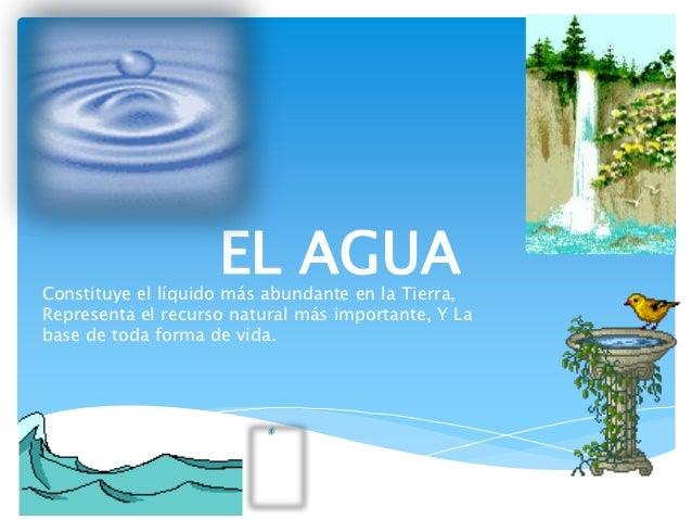 EL AGUAConstituye el líquido más abundante en la Tierra,Representa el recurso natural más importante, Y Labase de toda for...
