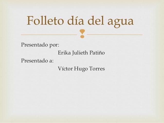 Folleto día del agua            Presentado por:              Erika Julieth PatiñoPresentado a:              Víctor Hugo T...