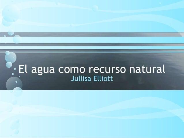 El agua como recurso natural Jullisa Elliott