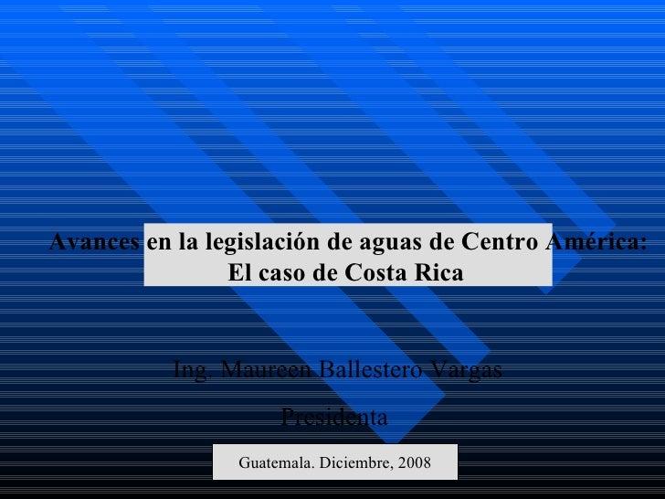 Ing. Maureen Ballestero Vargas Presidenta  Guatemala. Diciembre, 2008 Avances en la legislación de aguas de Centro América...