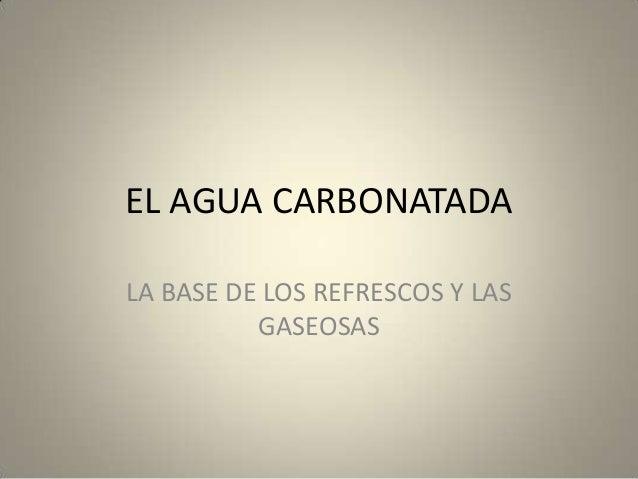 EL AGUA CARBONATADALA BASE DE LOS REFRESCOS Y LASGASEOSAS