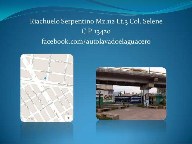 Riachuelo Serpentino Mz.112 Lt.3 Col. Selene C.P. 13420 facebook.com/autolavadoelaguacero