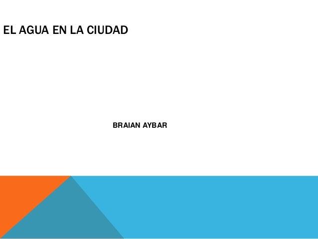 EL AGUA EN LA CIUDAD  BRAIAN AYBAR