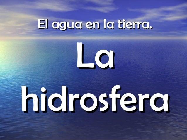 El agua en la tierra.    Lahidrosfera