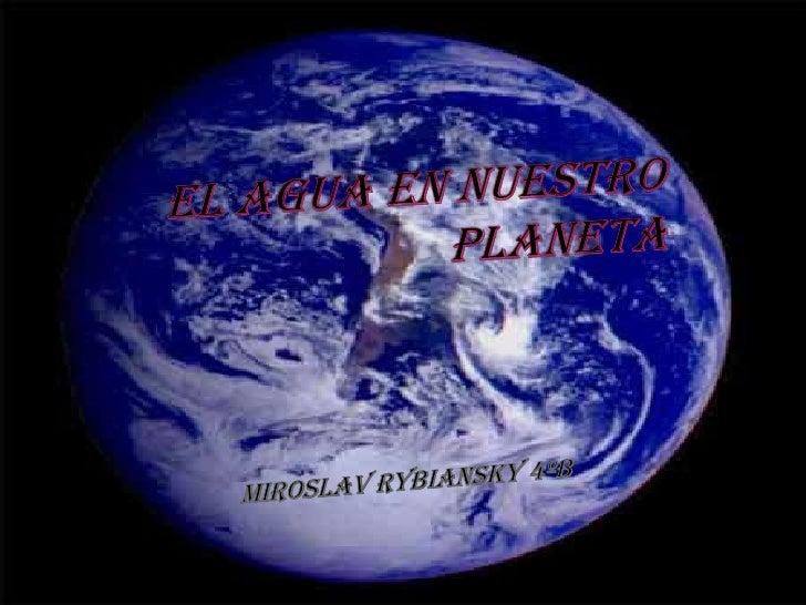 El agua en nuestro planeta<br />Miroslav Rybiansky 4ºB<br />