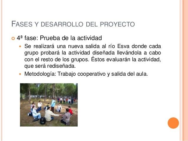 FASES Y DESARROLLO DEL PROYECTO  5ª fase: Práctica final  Se hará el recorrido por el río con los alumnos y alumnas de 6...