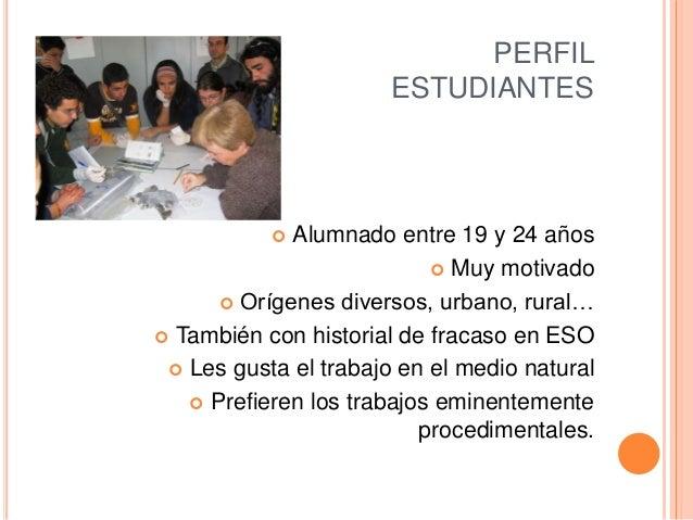 PERFIL ESTUDIANTES  Alumnado entre 19 y 24 años  Muy motivado  Orígenes diversos, urbano, rural…  También con historia...