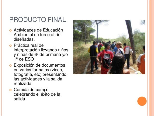 PRODUCTO FINAL  Actividades de Educación Ambiental en torno al río diseñadas.  Práctica real de interpretación llevando ...