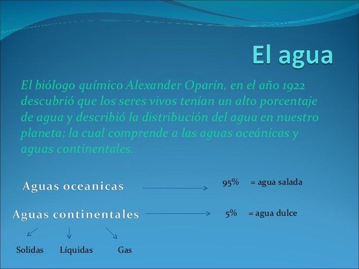 El biólogo químico Alexander Oparín, en el año 1922 descubrió que los seres vivos tenían un alto porcentaje  de agua y des...