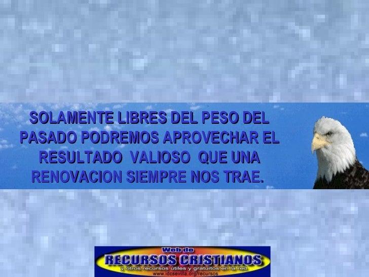 SOLAMENTE LIBRES DEL PESO DEL PASADO PODREMOS APROVECHAR EL RESULTADO  VALIOSO  QUE UNA RENOVACION SIEMPRE NOS TRAE.