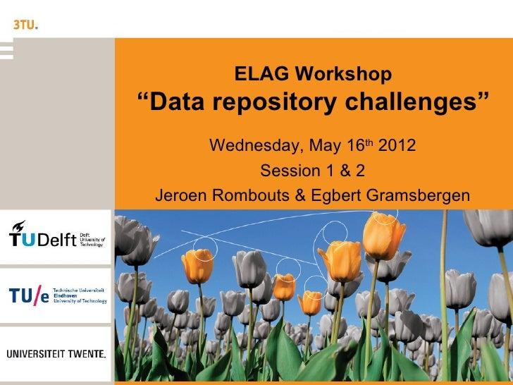 """ELAG Workshop""""Data repository challenges""""       Wednesday, May 16th 2012            Session 1 & 2 Jeroen Rombouts & Egbert..."""