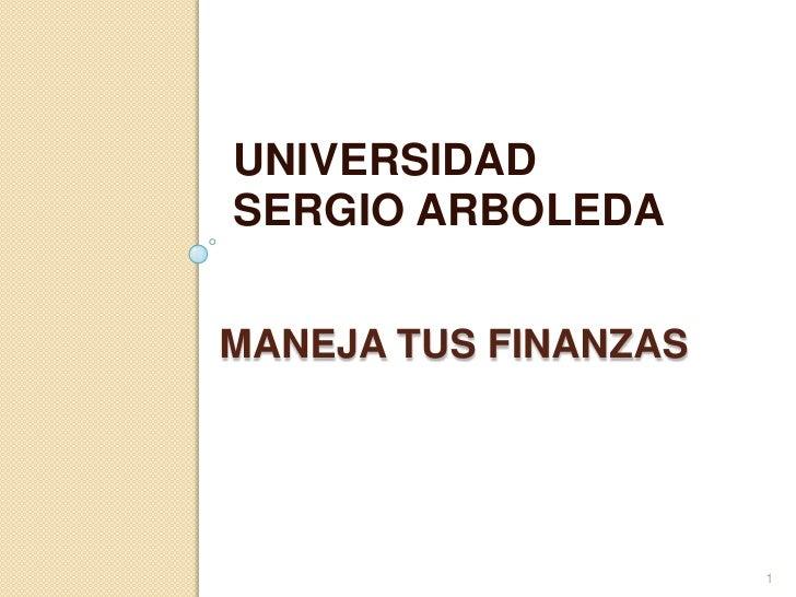 UNIVERSIDAD<br />SERGIO ARBOLEDA<br />Maneja tus FINANZAS<br />1<br />