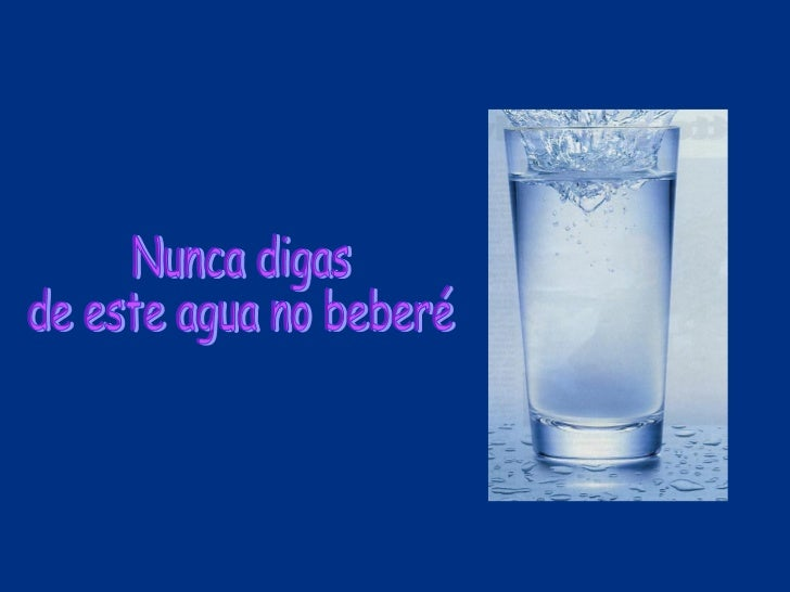 Nunca digas  de este agua no beberé