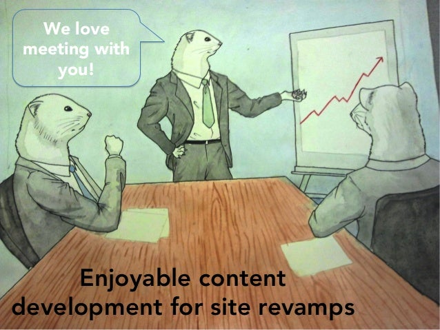Enjoyable content development for site revamps We love meeting with you!