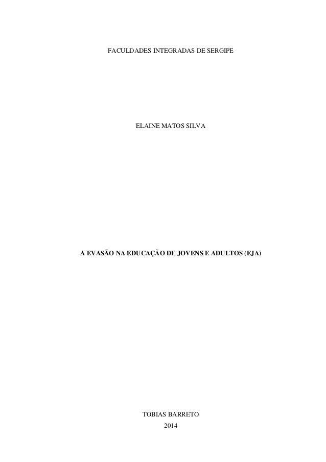 FACULDADES INTEGRADAS DE SERGIPE ELAINE MATOS SILVA A EVASÃO NA EDUCAÇÃO DE JOVENS E ADULTOS (EJA) TOBIAS BARRETO 2014