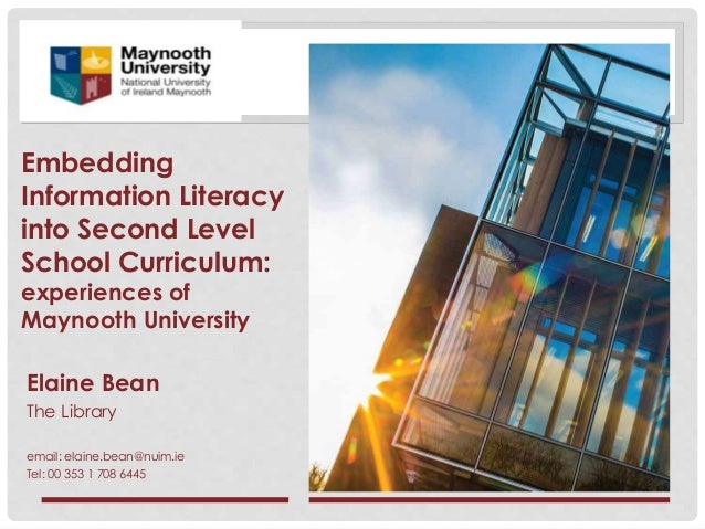 Embedding Information Literacy into Second Level School Curriculum: experiences of Maynooth University Elaine Bean The Lib...
