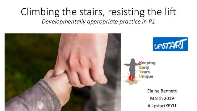 Climbing the stairs, resisting the lift Developmentally appropriate practice in P1 Elaine Bennett March 2019 #UpstartKEYU