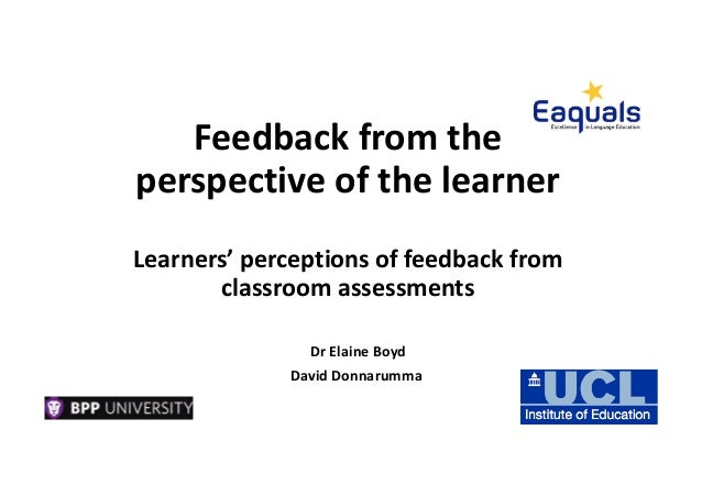 Feedback from the perspective of the learner Learners' perceptions of feedback from classroom assessments Dr Elaine Boyd D...