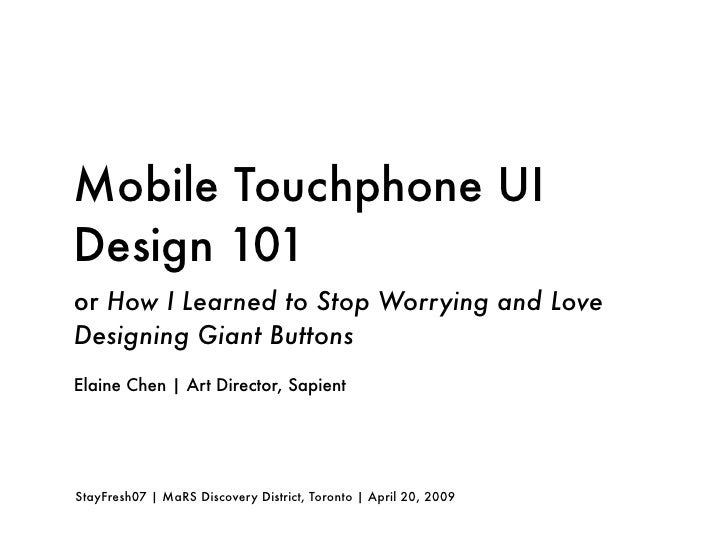 Mobile Touchphone UI Design 101 or How I Learned to Stop Worrying and Love Designing Giant Buttons Elaine Chen | Art Direc...