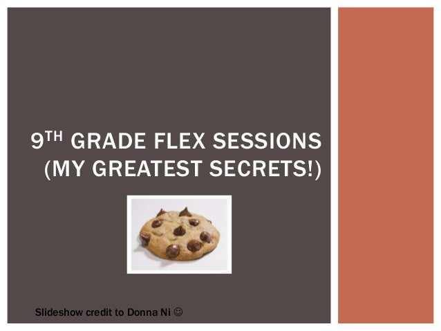 9 TH GRADE FLEX SESSIONS (MY GREATEST SECRETS!)Slideshow credit to Donna Ni 