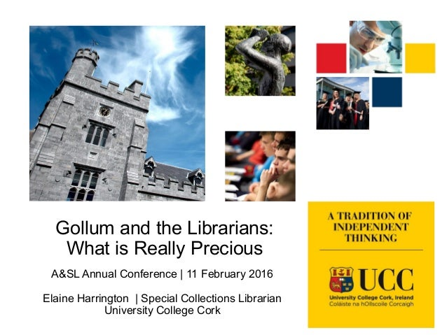 Gollum and the Librarians: What is Really Precious A&SL Annual Conference | 11 February 2016 Elaine Harrington | Special C...