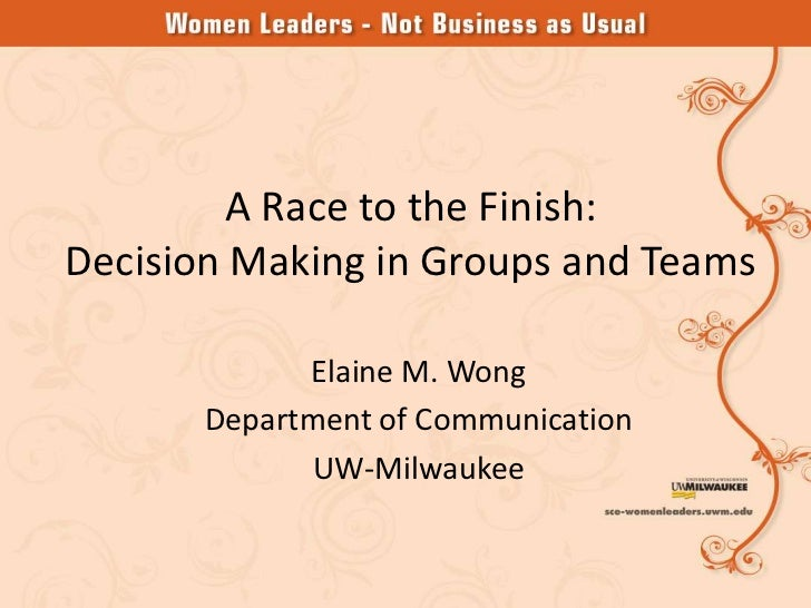 A Race to the Finish:Decision Making in Groups and Teams             Elaine M. Wong       Department of Communication     ...