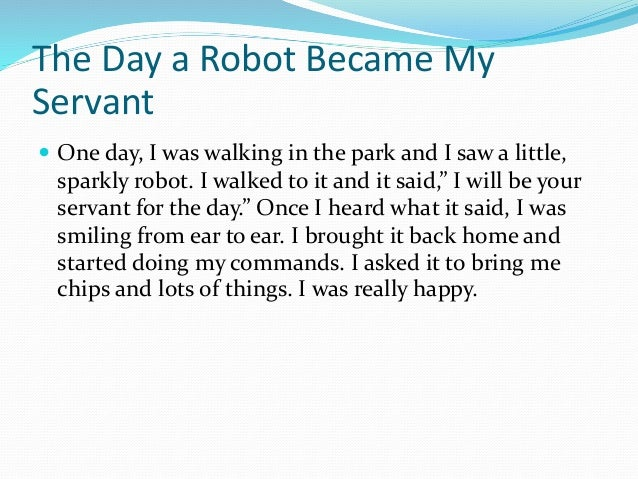 The Day a Robot Became My Servant  One day, I was walking in the park and I saw a little, sparkly robot. I walked to it a...