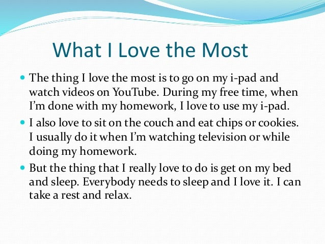 What I Love the Most  The thing I love the most is to go on my i-pad and watch videos on YouTube. During my free time, wh...