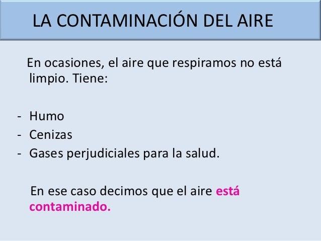 LA CONTAMINACIÓN DEL AIRE En ocasiones, el aire que respiramos no está limpio. Tiene:- Humo- Cenizas- Gases perjudiciales ...