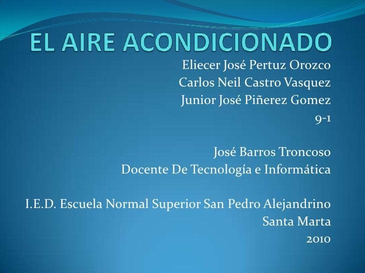 EL AIRE ACONDICIONADO<br />Eliecer José Pertuz Orozco<br />Carlos Neil Castro Vasquez<br />Junior José Piñerez Gomez<br />...