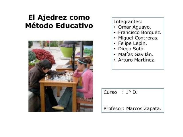 El Ajedrez como Método Educativo  Integrantes: • Omar Aguayo. • Francisco Borquez. • Miguel Contreras. • Felipe Lepin. • D...