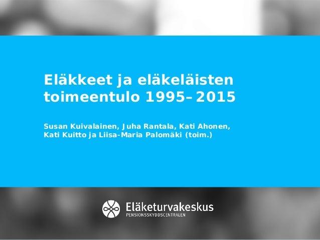 Eläkkeet ja eläkeläisten toimeentulo 1995–2015 Susan Kuivalainen, Juha Rantala, Kati Ahonen, Kati Kuitto ja Liisa-Maria Pa...