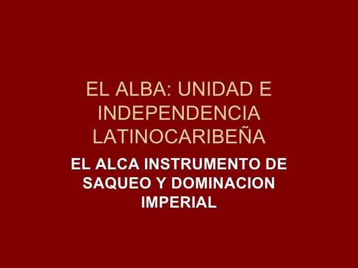 EL ALBA: UNIDAD E INDEPENDENCIA LATINOCARIBEÑA EL ALCA INSTRUMENTO DE SAQUEO Y DOMINACION IMPERIAL