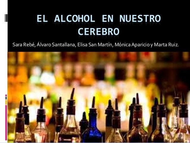 EL ALCOHOL EN NUESTRO  CEREBRO  Sara Rebé, Álvaro Santallana, Elisa San Martín, Mónica Aparicio y Marta Ruiz.