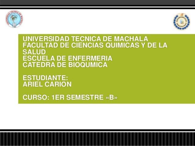 UNIVERSIDAD TECNICA DE MACHALA FACULTAD DE CIENCIAS QUIMICAS Y DE LA SALUD ESCUELA DE ENFERMERIA CATEDRA DE BIOQUMICA ESTU...
