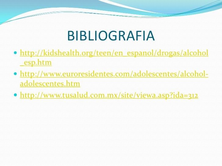 BIBLIOGRAFIA  http://kidshealth.org/teen/en_espanol/drogas/alcohol   _esp.htm  http://www.euroresidentes.com/adolescente...