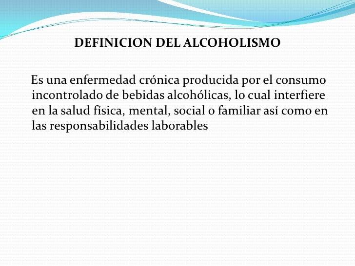 DEFINICION DEL ALCOHOLISMO  Es una enfermedad crónica producida por el consumo incontrolado de bebidas alcohólicas, lo cua...