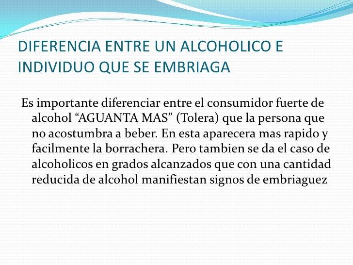 DIFERENCIA ENTRE UN ALCOHOLICO E INDIVIDUO QUE SE EMBRIAGA  Es importante diferenciar entre el consumidor fuerte de   alco...