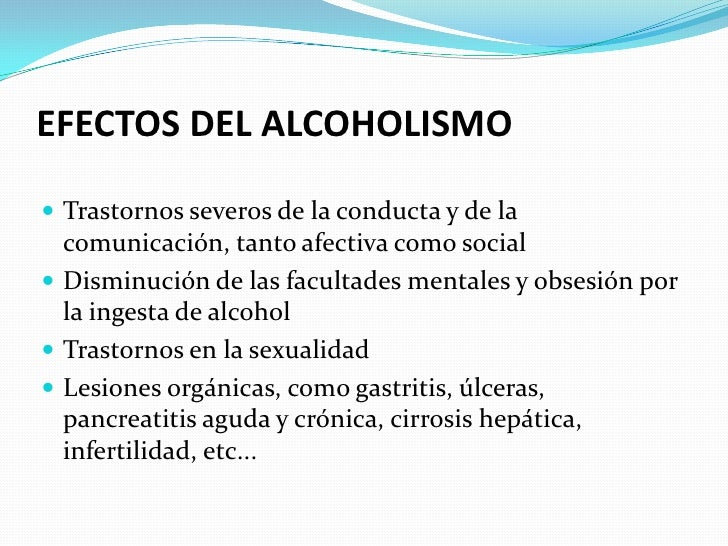 EFECTOS DEL ALCOHOLISMO   Trastornos severos de la conducta y de la   comunicación, tanto afectiva como social  Disminuc...