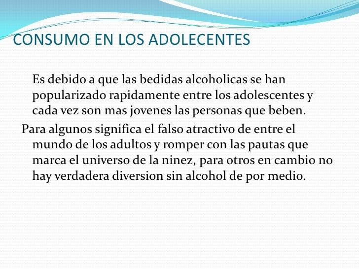 CONSUMO EN LOS ADOLECENTES    Es debido a que las bedidas alcoholicas se han   popularizado rapidamente entre los adolesce...