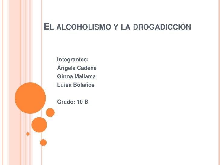 EL ALCOHOLISMO Y LA DROGADICCIÓN  Integrantes:  Ángela Cadena  Ginna Mallama  Luisa Bolaños  Grado: 10 B