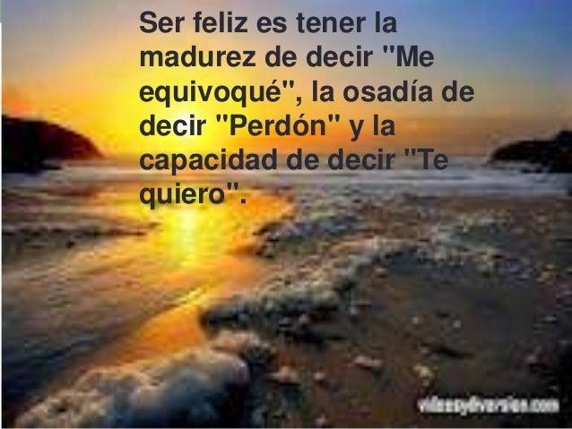 """Ser feliz es tener la madurez de decir """"Me equivoqué"""", la osadía de decir """"Perdón"""" y la capacidad de decir """"Te quiero""""."""
