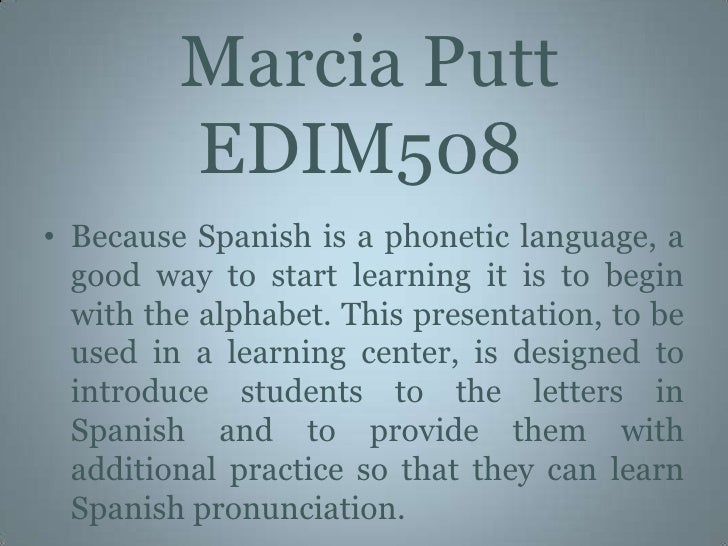 Marcia Putt   EDIM508<br />Because Spanish is a phonetic language, a good way to start learning it is to begin with the a...